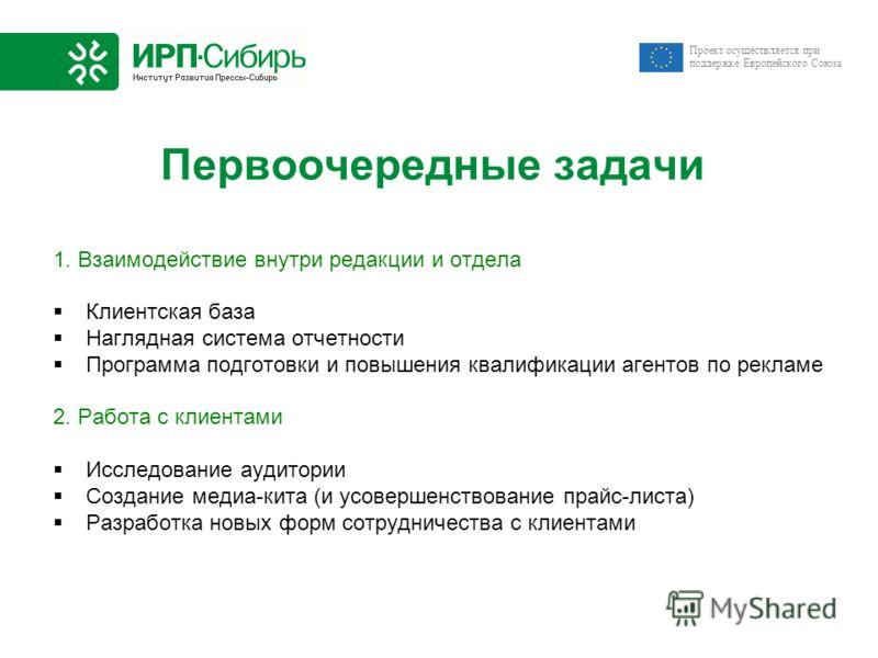 Проект осуществляется при поддержке Европейского Союза Первоочередные задачи 1. Взаимодействие внутри редакции и отдела Клиентская база Наглядная система отчетности Программа подготовки и повышения квалификации агентов по рекламе 2. Работа с клиентам