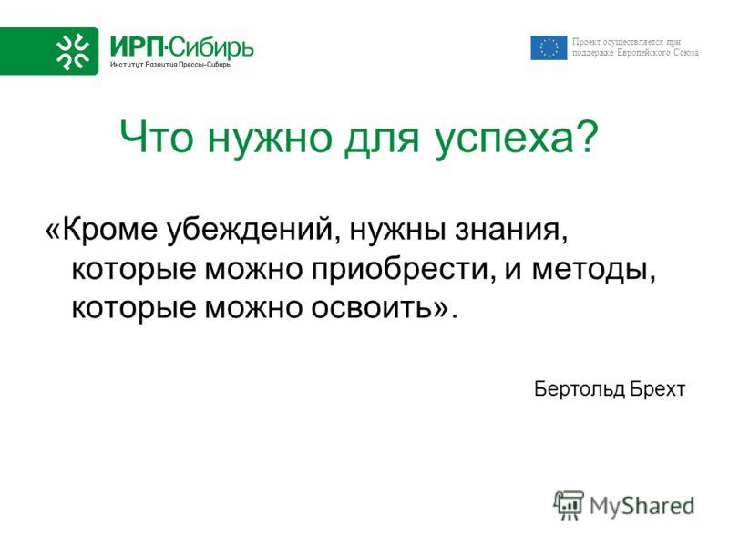 Проект осуществляется при поддержке Европейского Союза Что нужно для успеха? «Кроме убеждений, нужны знания, которые можно приобрести, и методы, которые можно освоить». Бертольд Брехт