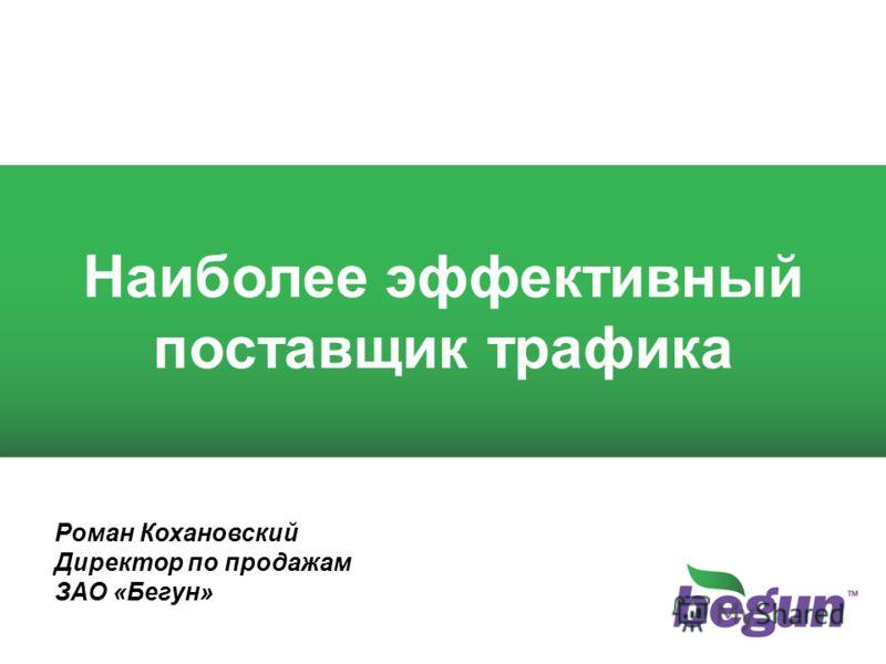 1 1 Наиболее эффективный поставщик трафика Роман Кохановский Директор по продажам ЗАО «Бегун»