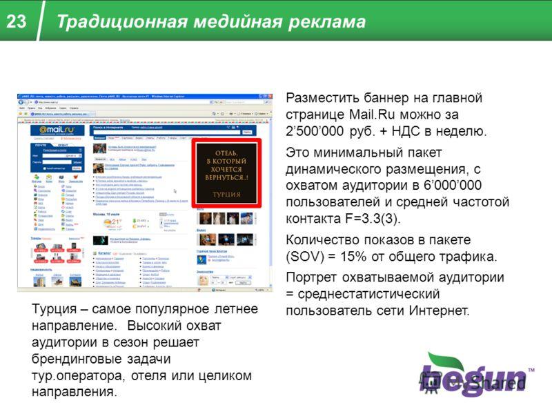 23 Разместить баннер на главной странице Mail.Ru можно за 2500000 руб. + НДС в неделю. Это минимальный пакет динамического размещения, с охватом аудитории в 6000000 пользователей и средней частотой контакта F=3.3(3). Количество показов в пакете (SOV)