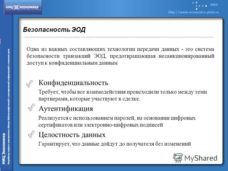 2003 http://www.economica-print.ru Безопасность ЭОД Конфиденциальность Требует, чтобы все взаимодействия происходили только между теми партнерами, которые участвуют в сделке. Аутентификация Реализуется с использованием паролей, на основании цифровых