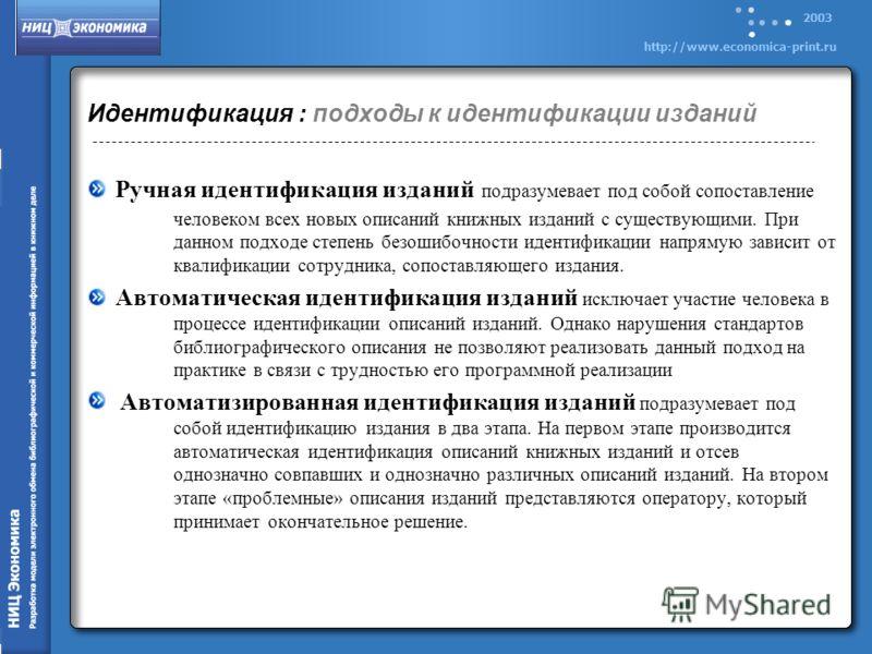 2003 http://www.economica-print.ru Идентификация : подходы к идентификации изданий Ручная идентификация изданий подразумевает под собой сопоставление человеком всех новых описаний книжных изданий с существующими. При данном подходе степень безошибочн