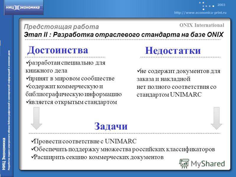 2003 http://www.economica-print.ru Предстоящая работа Этап II : Разработка отраслевого стандарта на базе ONIX Достоинства Недостатки разработан специально для книжного дела принят в мировом сообществе содержит коммерческую и библиографическую информа