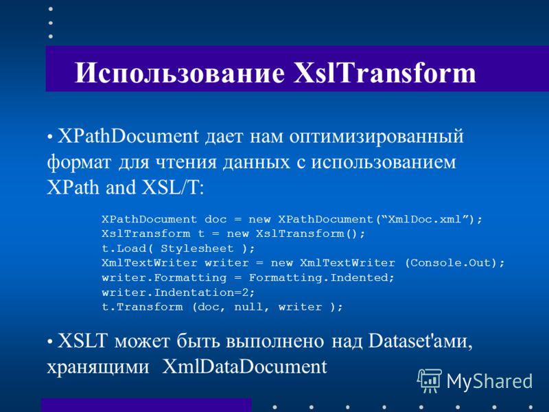 Использование XslTransform XPathDocument дает нам оптимизированный формат для чтения данных с использованием XPath and XSL/T: XPathDocument doc = new XPathDocument(XmlDoc.xml); XslTransform t = new XslTransform(); t.Load( Stylesheet ); XmlTextWriter