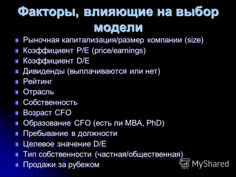 Факторы, влияющие на выбор модели Рыночная капитализация/размер компании (size) Коэффициент P/E (price/earnings) Коэффициент D/E Дивиденды (выплачиваются или нет) РейтингОтрасльСобственность Возраст CFO Образование CFO (есть ли MBA, PhD) Пребывание в