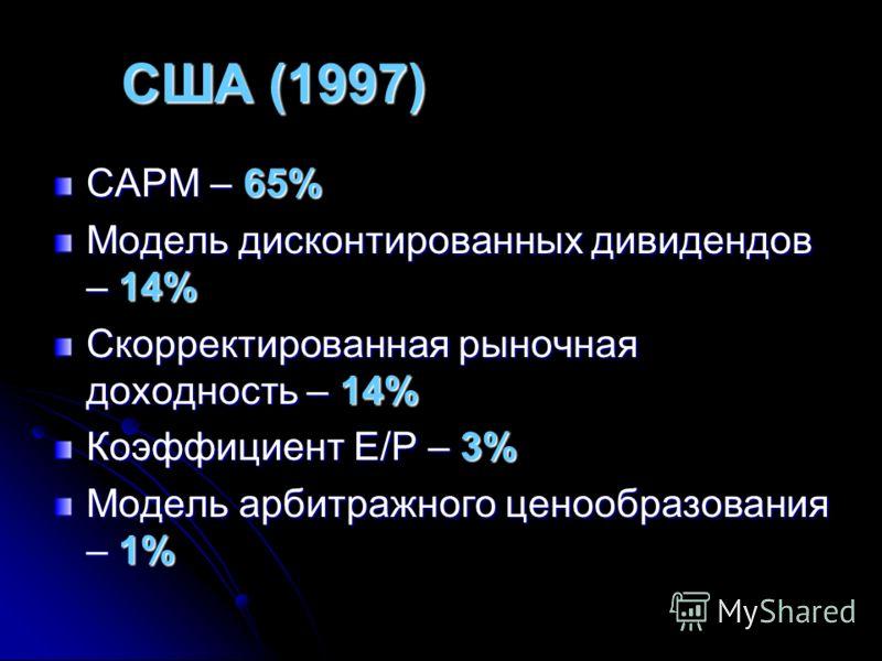 США (1997) CAPM – 65% Модель дисконтированных дивидендов – 14% Скорректированная рыночная доходность – 14% Коэффициент Е/Р – 3% Модель арбитражного ценообразования – 1%