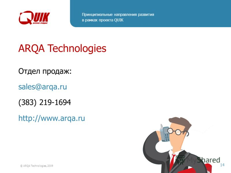 Принципиальные направления развития в рамках проекта QUIK 14 © ARQA Technologies, 2009 ARQA Technologies Отдел продаж: sales@arqa.ru (383) 219-1694 http://www.arqa.ru