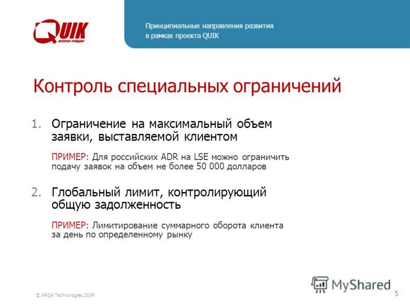 Принципиальные направления развития в рамках проекта QUIK 5 © ARQA Technologies, 2009 Контроль специальных ограничений 1.Ограничение на максимальный объем заявки, выставляемой клиентом ПРИМЕР: Для российских ADR на LSE можно ограничить подачу заявок