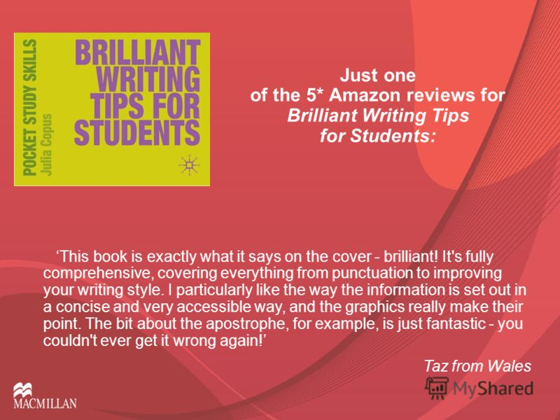 Just one of the 5* Amazon reviews for Brilliant Writing Tips for Students: This book is exactly what it says on the cover - brilliant! It's fully comprehensive, covering everything from punctuation to improving your writing style. I particularly like