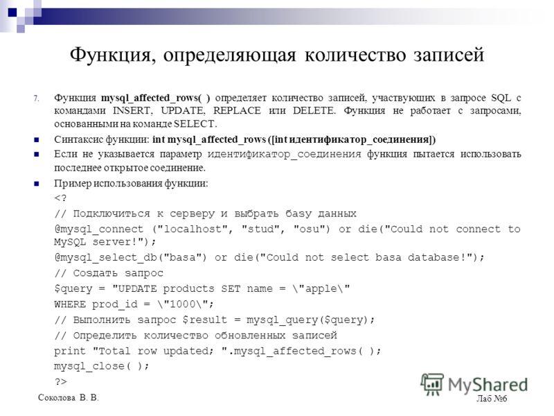 Соколова В. В. Лаб 6 Функция, определяющая количество записей 7. Функция mysql_affected_rows( ) определяет количество записей, участвующих в запросе SQL с командами INSERT, UPDATE, REPLACE или DELETE. Функция не работает с запросами, основанными на к