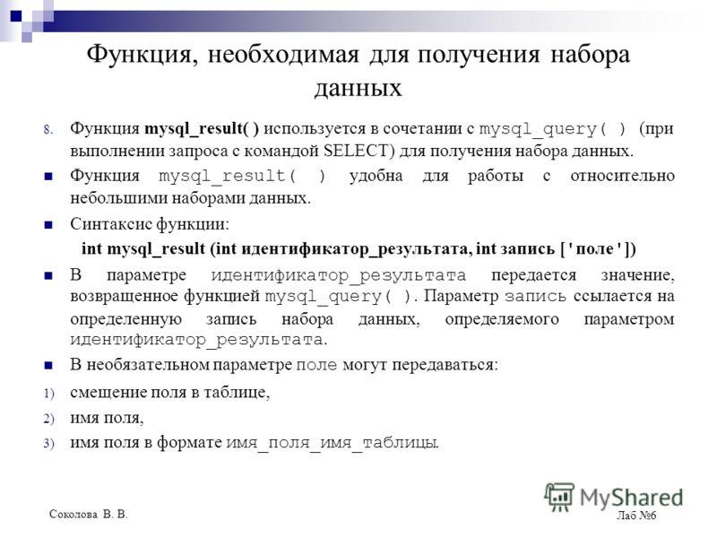 Соколова В. В. Лаб 6 Функция, необходимая для получения набора данных 8. Функция mysql_result( ) используется в сочетании с mysql_query( ) (при выполнении запроса с командой SELECT) для получения набора данных. Функция mysql_result( ) удобна для рабо