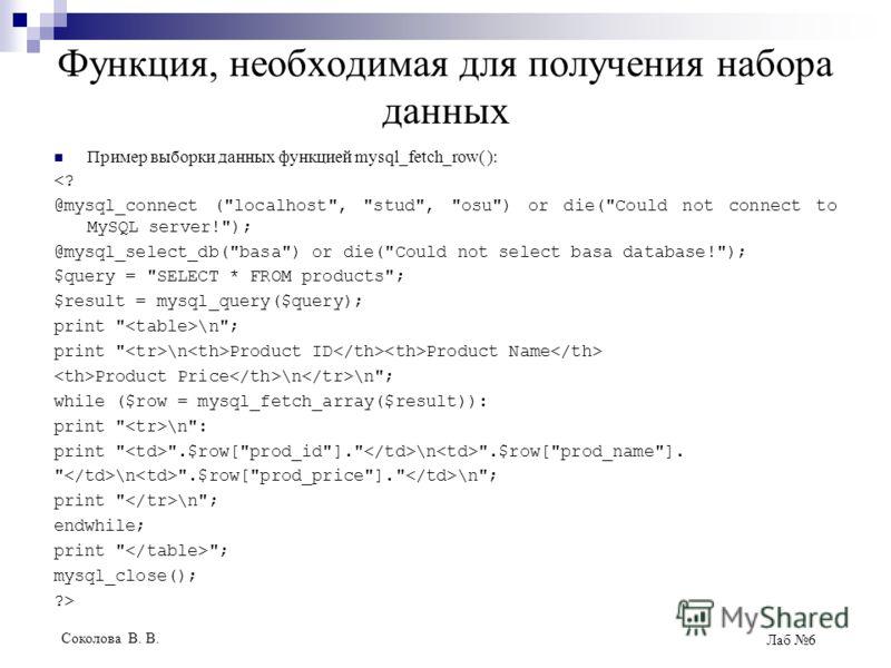 Соколова В. В. Лаб 6 Функция, необходимая для получения набора данных Пример выборки данных функцией mysql_fetch_row( ):