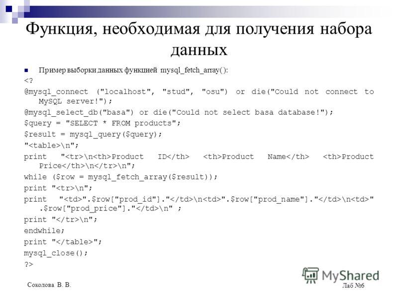 Соколова В. В. Лаб 6 Функция, необходимая для получения набора данных Пример выборки данных функцией mysql_fetch_array( ):
