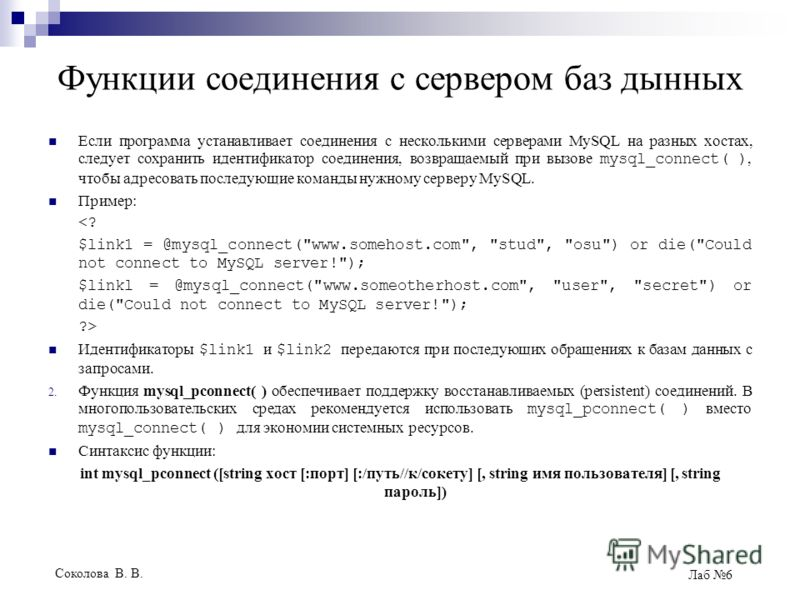 Соколова В. В. Лаб 6 Функции соединения с сервером баз дынных Если программа устанавливает соединения с несколькими серверами MySQL на разных хостах, следует сохранить идентификатор соединения, возвращаемый при вызове mysql_connect( ), чтобы адресова
