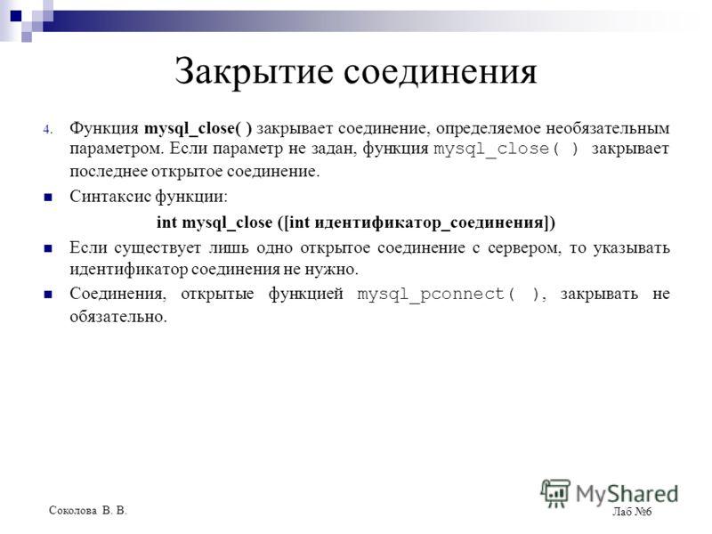 Соколова В. В. Лаб 6 Закрытие соединения 4. Функция mysql_close( ) закрывает соединение, определяемое необязательным параметром. Если параметр не задан, функция mysql_close( ) закрывает последнее открытое соединение. Синтаксис функции: int mysql_clos