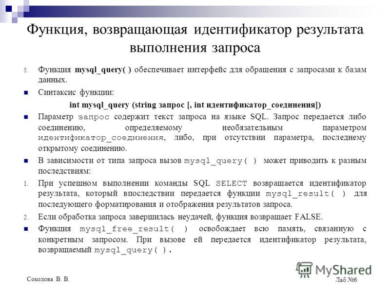 Соколова В. В. Лаб 6 Функция, возвращающая идентификатор результата выполнения запроса 5. Функция mysql_query( ) обеспечивает интерфейс для обращения с запросами к базам данных. Синтаксис функции: int mysql_query (string запрос [, int идентификатор_с