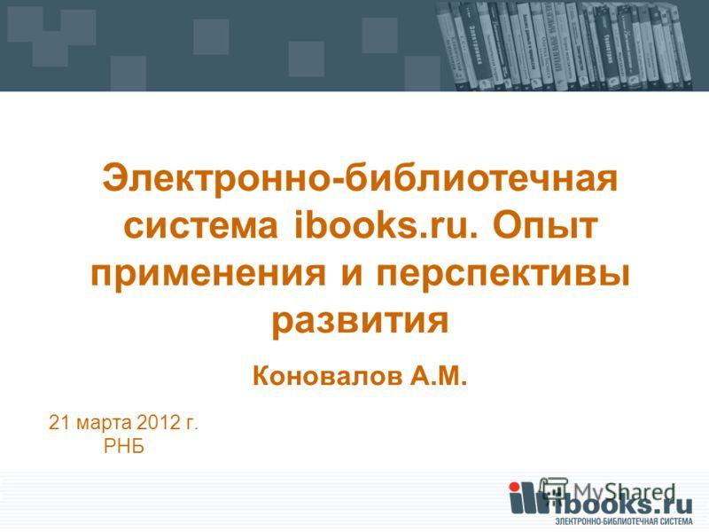 21 марта 2012 г. РНБ Электронно-библиотечная система ibooks.ru. Опыт применения и перспективы развития Коновалов А.М.