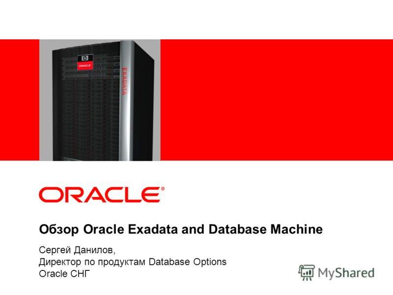 Обзор Oracle Exadata and Database Machine Сергей Данилов, Директор по продуктам Database Options Oracle СНГ