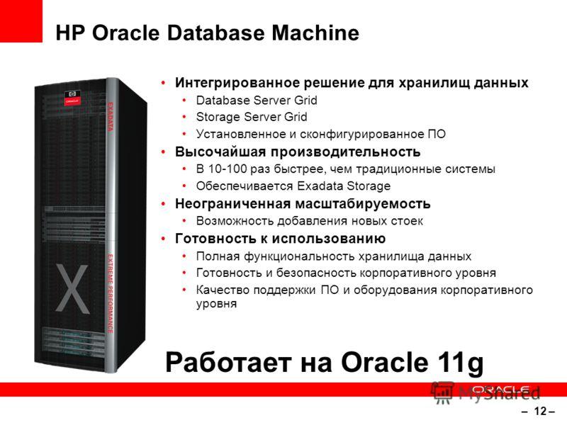 – 12 – HP Oracle Database Machine Интегрированное решение для хранилищ данных Database Server Grid Storage Server Grid Установленное и сконфигурированное ПО Высочайшая производительность В 10-100 раз быстрее, чем традиционные системы Обеспечивается E