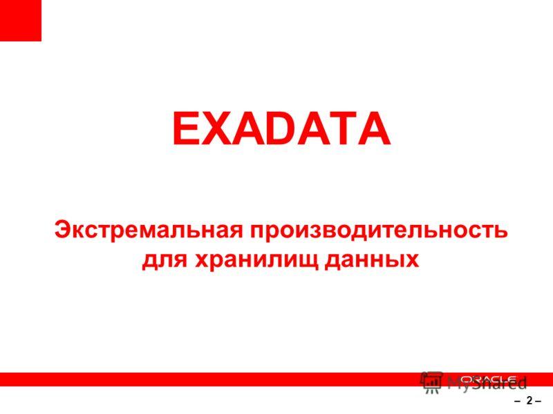 – 2 – EXADATA Экстремальная производительность для хранилищ данных