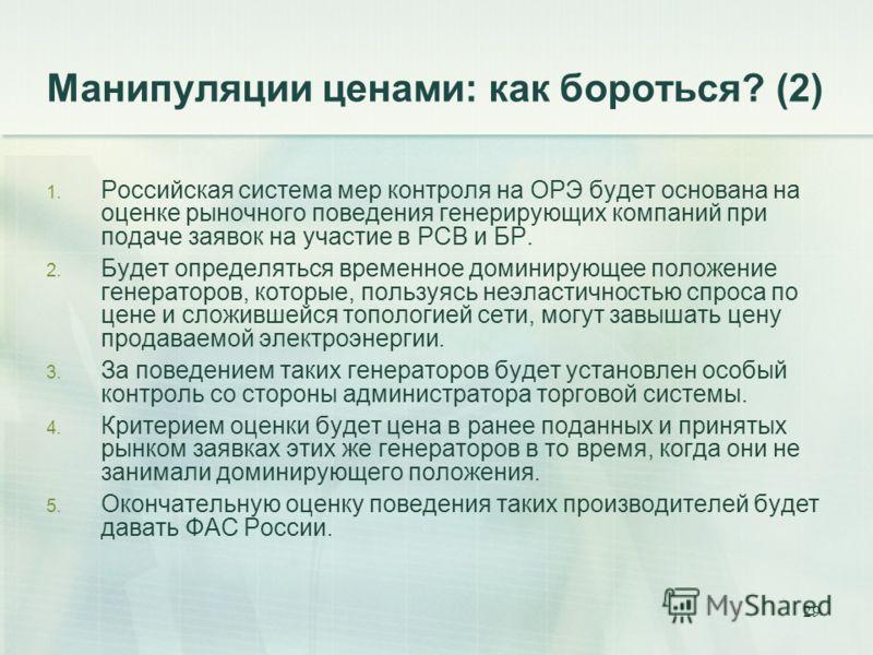 29 Манипуляции ценами: как бороться? (2) 1. Российская система мер контроля на ОРЭ будет основана на оценке рыночного поведения генерирующих компаний при подаче заявок на участие в РСВ и БР. 2. Будет определяться временное доминирующее положение гене