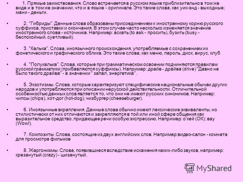 1. Прямые заимствования. Слово встречается в русском языке приблизительно в том же виде и в том же значении, что и в языке - оригинале. Это такие слова, как уик-энд - выходные; мани - деньги. 2.
