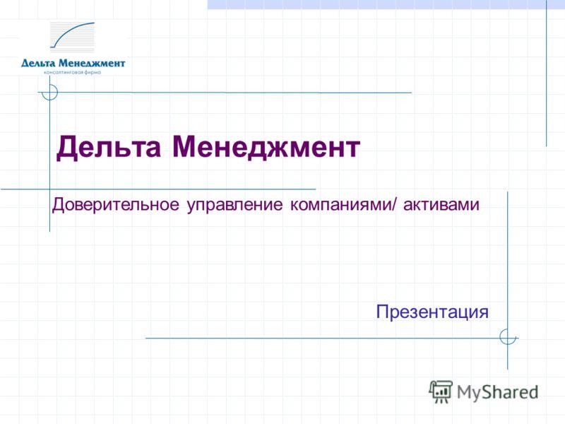 Дельта Менеджмент Презентация Доверительное управление компаниями/ активами