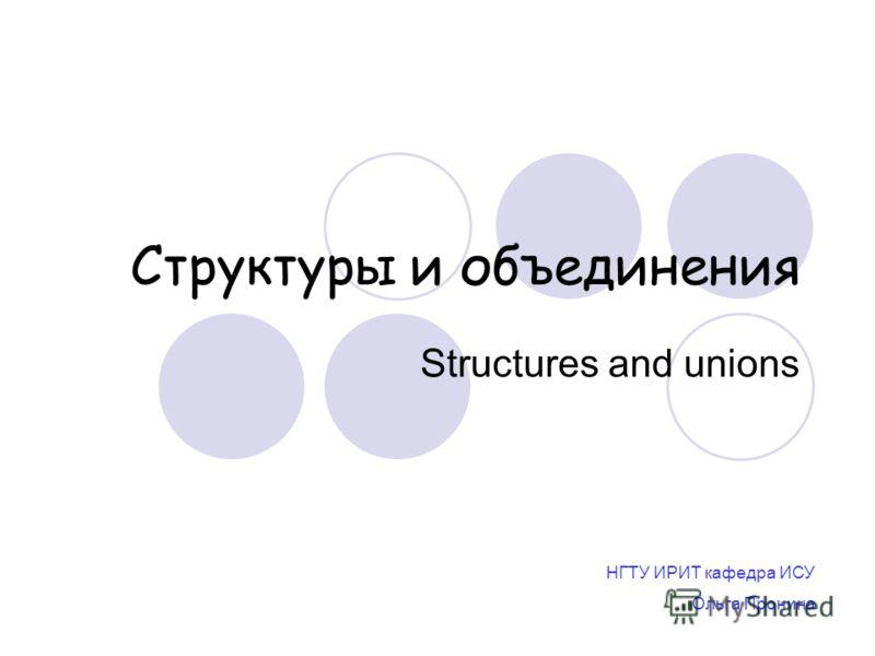 Структуры и объединения Structures and unions НГТУ ИРИТ кафедра ИСУ Ольга Пронина
