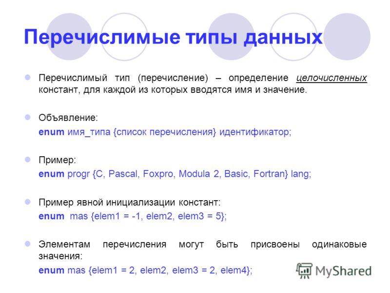 Перечислимые типы данных Перечислимый тип (перечисление) – определение целочисленных констант, для каждой из которых вводятся имя и значение. Объявление: enum имя_типа {список перечисления} идентификатор; Пример: enum progr {C, Pascal, Foxpro, Modula