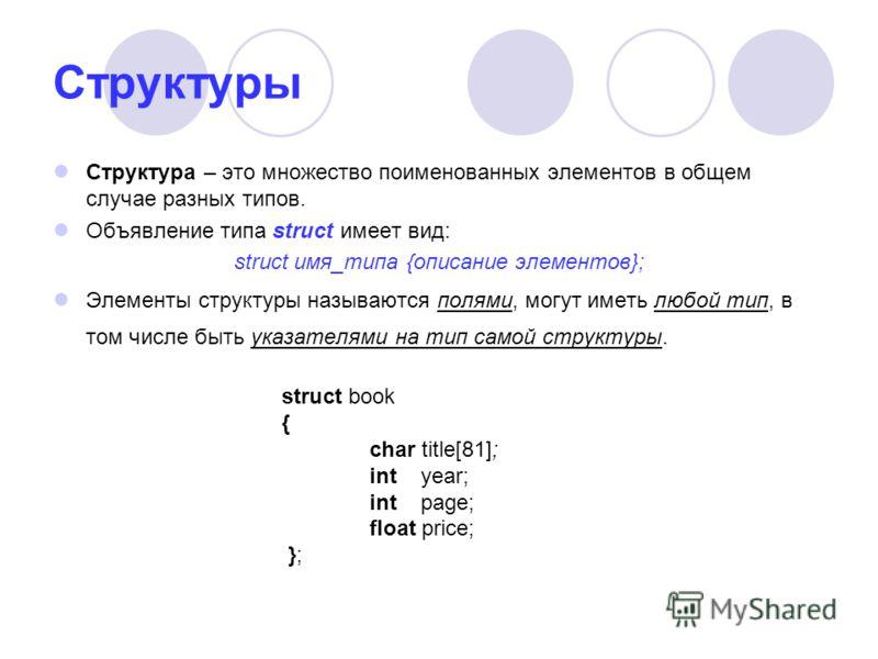 Структуры Структура – это множество поименованных элементов в общем случае разных типов. Объявление типа struct имеет вид: struct имя_типа {описание элементов}; Элементы структуры называются полями, могут иметь любой тип, в том числе быть указателями