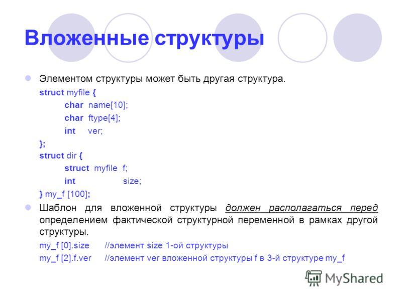 Вложенные структуры Элементом структуры может быть другая структура. struct myfile { char name[10]; char ftype[4]; int ver; }; struct dir { struct myfile f; int size; } my_f [100]; Шаблон для вложенной структуры должен располагаться перед определение