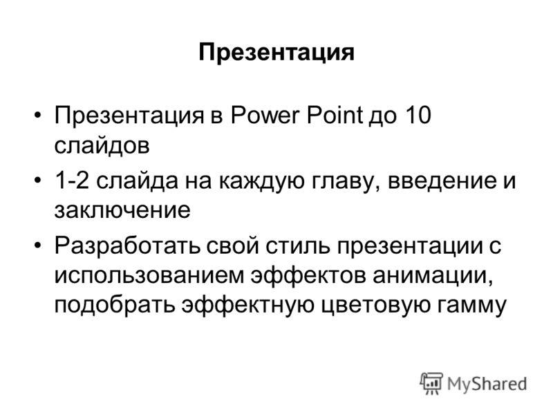 Презентация Презентация в Power Point до 10 слайдов 1-2 слайда на каждую главу, введение и заключение Разработать свой стиль презентации с использованием эффектов анимации, подобрать эффектную цветовую гамму