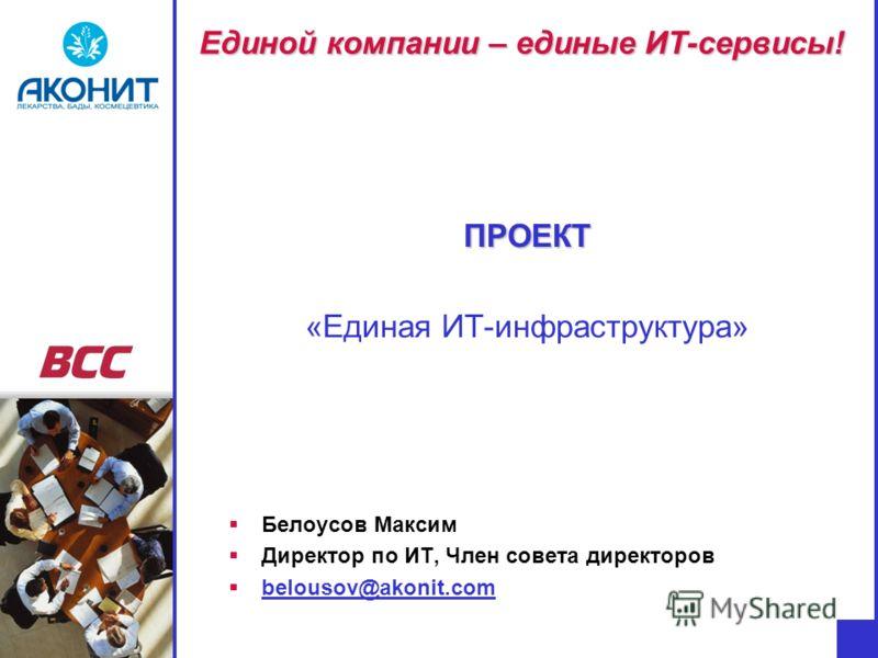 Единой компании – единые ИТ-сервисы! ПРОЕКТ «Единая ИТ-инфраструктура» Белоусов Максим Директор по ИТ, Член совета директоров belousov@akonit.com