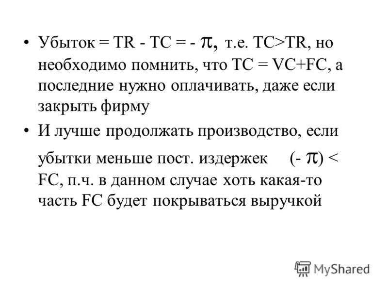Убыток = TR - TC = -, т.е. TC>TR, но необходимо помнить, что TC = VC+FC, а последние нужно оплачивать, даже если закрыть фирму И лучше продолжать производство, если убытки меньше пост. издержек (- ) < FC, п.ч. в данном случае хоть какая-то часть FC б