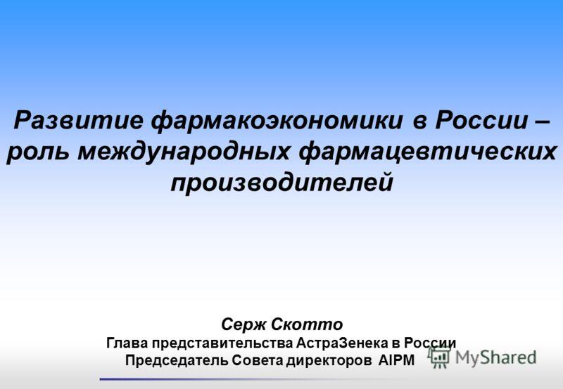 Серж Скотто Глава представительства АстраЗенека в России Председатель Совета директоров AIPM Развитие фармакоэкономики в России – роль международных фармацевтических производителей