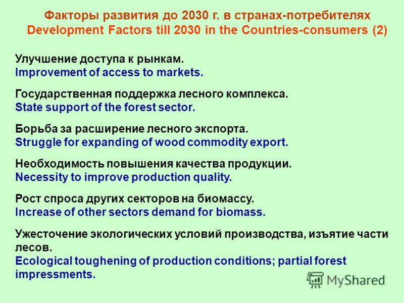Факторы развития до 2030 г. в странах-потребителях Development Factors till 2030 in the Countries-consumers (2) Улучшение доступа к рынкам. Improvement of access to markets. Государственная поддержка лесного комплекса. State support of the forest sec