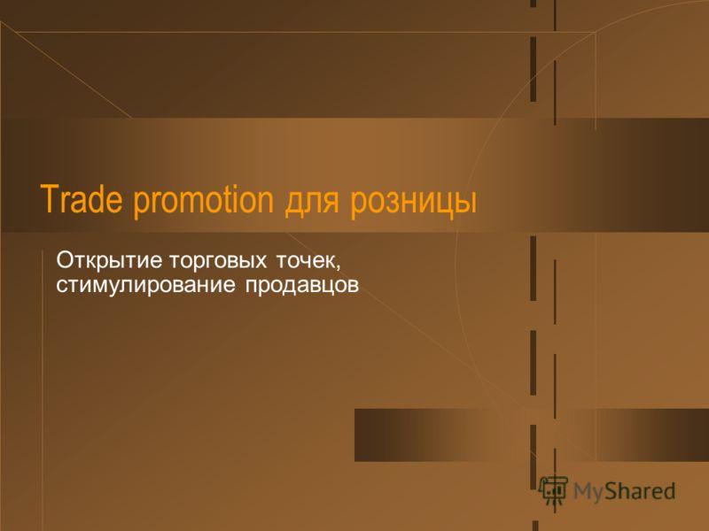 Trade promotion для розницы Открытие торговых точек, стимулирование продавцов