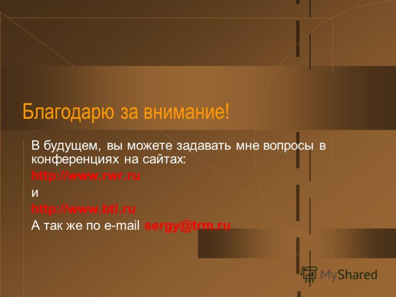 Благодарю за внимание! В будущем, вы можете задавать мне вопросы в конференциях на сайтах: http://www.rwr.ru и http://www.btl.ru А так же по e-mail sergy@trm.ru