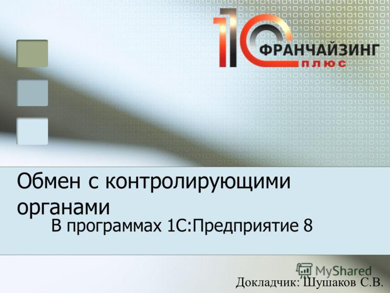 Обмен с контролирующими органами В программах 1С:Предприятие 8 Докладчик: Шушаков С.В.