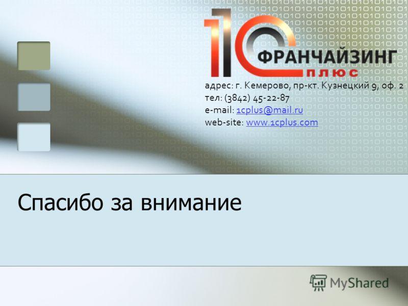Спасибо за внимание адрес: г. Кемерово, пр-кт. Кузнецкий 9, оф. 2 тел: (3842) 45-22-87 e-mail: 1cplus@mail.ru web-site: www.1cplus.com