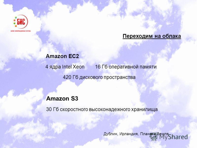 Переходим на облака Amazon EC2 Amazon S3 4 ядра Intel Xeon16 Гб оперативной памяти 420 Гб дискового пространства 30 Гб скоростного высоконадежного хранилища Дублин, Ирландия, Планета Земля