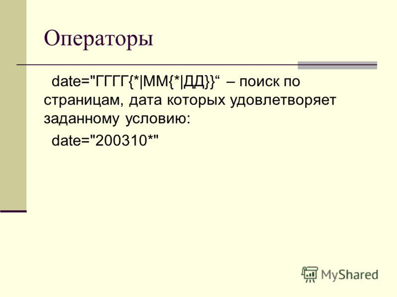 Операторы date=ГГГГ{*|ММ{*|ДД}} – поиск по страницам, дата которых удовлетворяет заданному условию: date=200310*