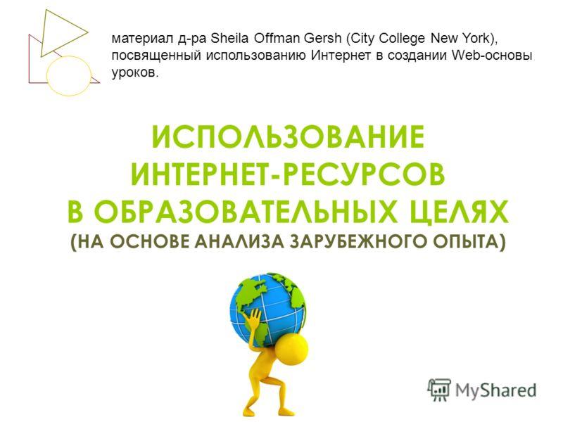 ИСПОЛЬЗОВАНИЕ ИНТЕРНЕТ-РЕСУРСОВ В ОБРАЗОВАТЕЛЬНЫХ ЦЕЛЯХ (НА ОСНОВЕ АНАЛИЗА ЗАРУБЕЖНОГО ОПЫТА) материал д-ра Sheila Offman Gersh (City College New York), посвященный использованию Интернет в создании Web-основы уроков.