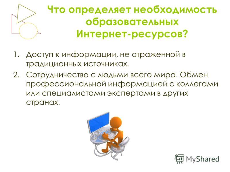 Что определяет необходимость образовательных Интернет-ресурсов? 1.Доступ к информации, не отраженной в традиционных источниках. 2.Сотрудничество с людьми всего мира. Обмен профессиональной информацией с коллегами или специалистами экспертами в других