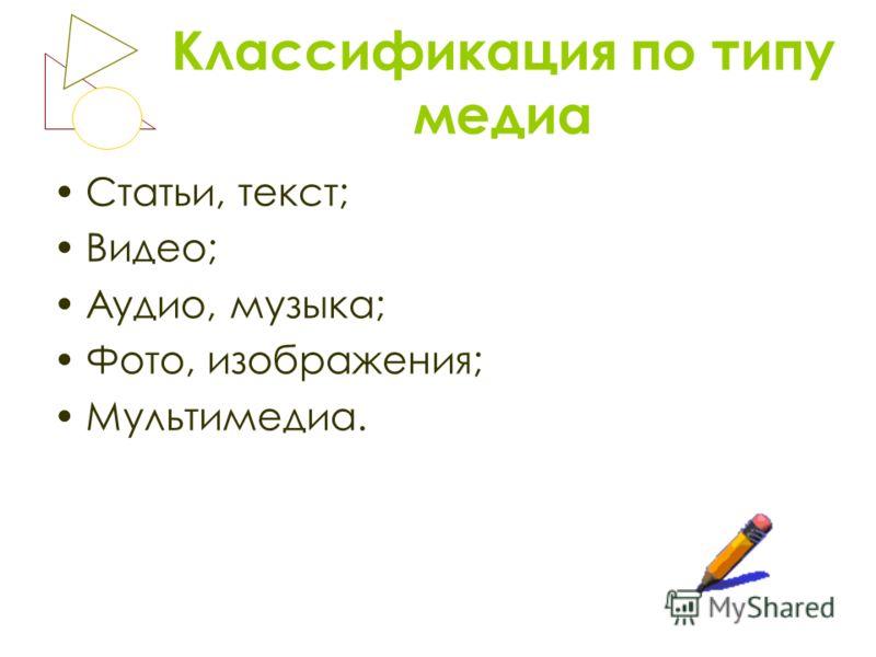 Классификация по типу медиа Статьи, текст; Видео; Аудио, музыка; Фото, изображения; Мультимедиа.