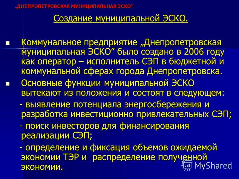 Создание муниципальной ЭСКО. Коммунальное предприятие Днепропетровская муниципальная ЭСКО было создано в 2006 году как оператор – исполнитель СЭП в бюджетной и коммунальной сферах города Днепропетровска. Коммунальное предприятие Днепропетровская муни