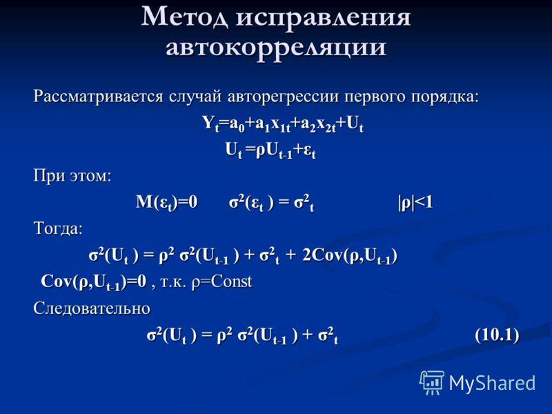 Метод исправления автокорреляции Рассматривается случай авторегрессии первого порядка: Y t =a 0 +a 1 x 1t +a 2 x 2t +U t Y t =a 0 +a 1 x 1t +a 2 x 2t +U t U t =ρU t-1 +ε t U t =ρU t-1 +ε t При этом: M(ε t )=0 σ 2 (ε t ) = σ 2 t |ρ|