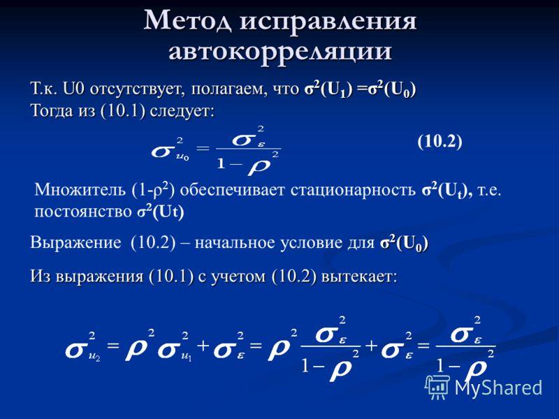 Метод исправления автокорреляции Множитель (1-ρ 2 ) обеспечивает стационарность σ 2 (U t ), т.е. постоянство σ 2 (Ut) (10.2) Т.к. U0 отсутствует, полагаем, что σ 2 (U 1 ) =σ 2 (U 0 ) Тогда из (10.1) следует: σ 2 (U 0 ) Выражение (10.2) – начальное ус