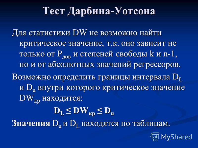 Тест Дарбина-Уотсона Для статистики DW не возможно найти критическое значение, т.к. оно зависит не только от Р дов и степеней свободы k и n-1, но и от абсолютных значений регрессоров. Возможно определить границы интервала D L и D u внутри которого кр