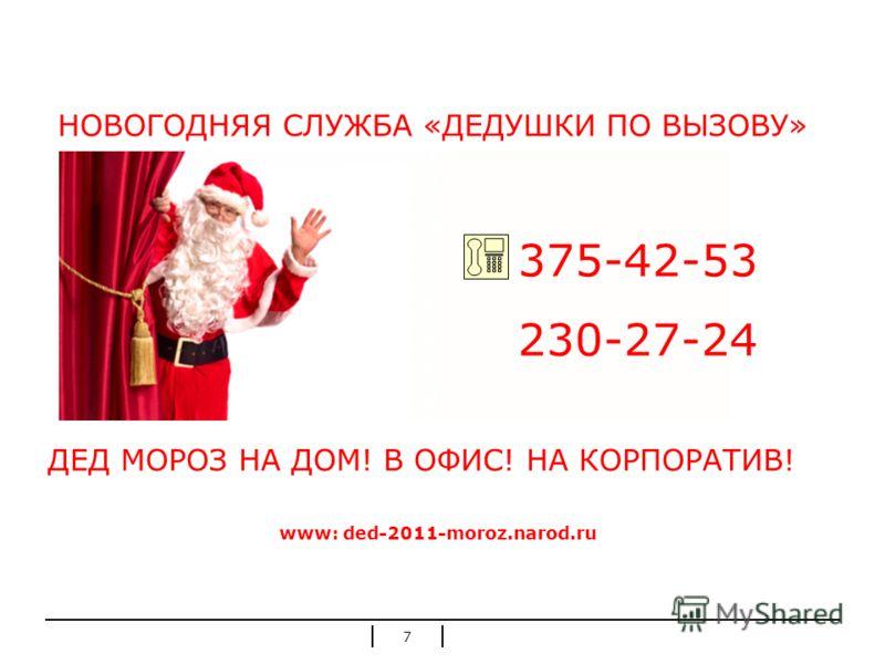 7 НОВОГОДНЯЯ СЛУЖБА «ДЕДУШКИ ПО ВЫЗОВУ» ДЕД МОРОЗ НА ДОМ! В ОФИС! НА КОРПОРАТИВ! www: ded-2011-moroz.narod.ru 375-42-53 230-27-24